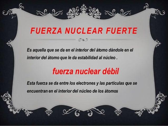 FUERZA NUCLEAR FUERTEEs aquella que se da en el interior del átomo dándole en elinterior del átomo que le da estabilidad a...