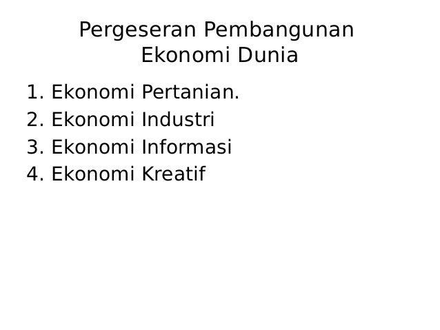 Pergeseran Pembangunan Ekonomi Dunia 1. Ekonomi Pertanian. 2. Ekonomi Industri 3. Ekonomi Informasi 4. Ekonomi Kreatif