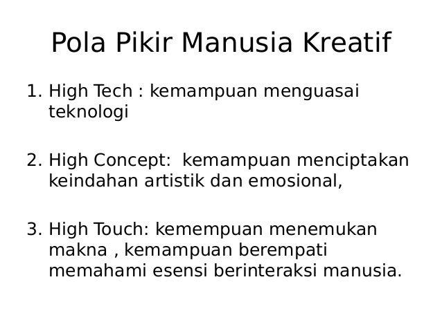 Pola Pikir Manusia Kreatif 1. High Tech : kemampuan menguasai teknologi 2. High Concept: kemampuan menciptakan keindahan a...