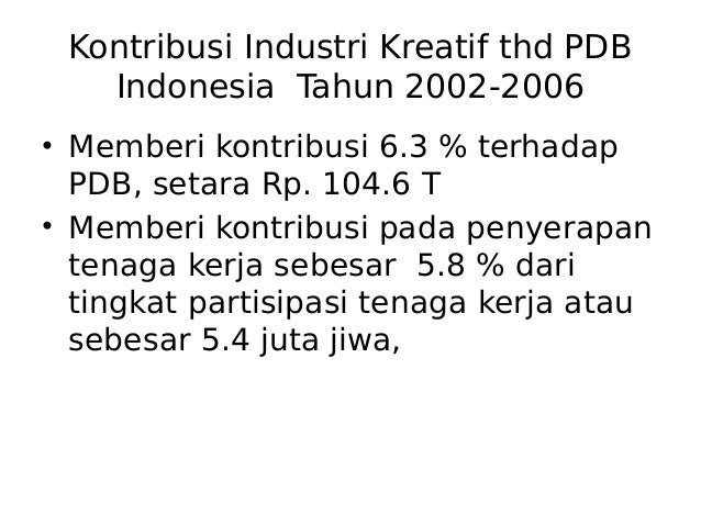Kontribusi Industri Kreatif thd PDB Indonesia Tahun 2002-2006 • Memberi kontribusi 6.3 % terhadap PDB, setara Rp. 104.6 T ...