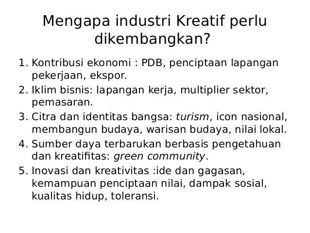 Mengapa industri Kreatif perlu dikembangkan? 1. Kontribusi ekonomi : PDB, penciptaan lapangan pekerjaan, ekspor. 2. Iklim ...