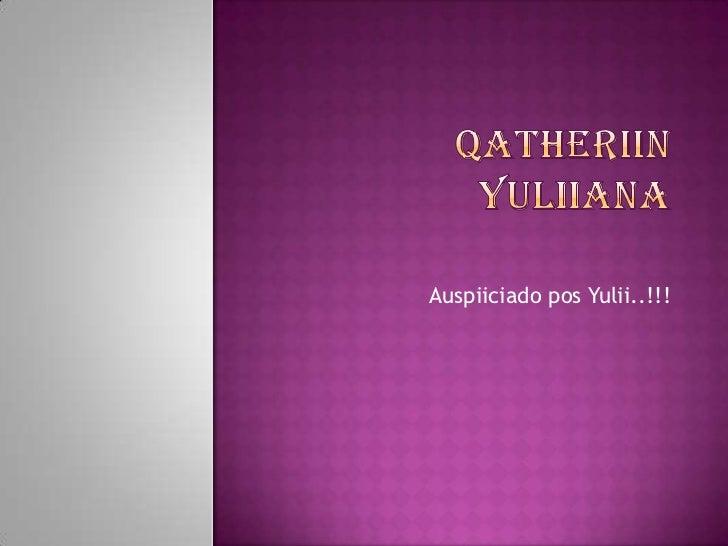 Qatheriinyuliiana<br />Auspiiciado pos Yulii..!!!<br />