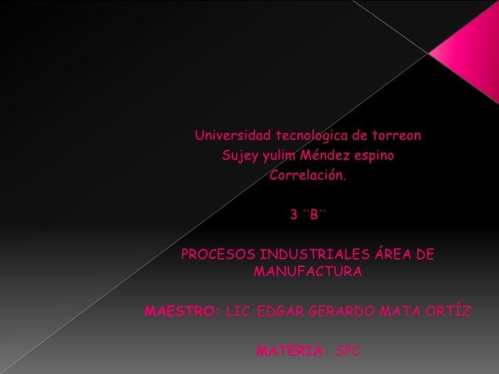 Universidad tecnologica de torreon         Sujey yulim Méndez espino                Correlación.                   3 ¨B¨  ...