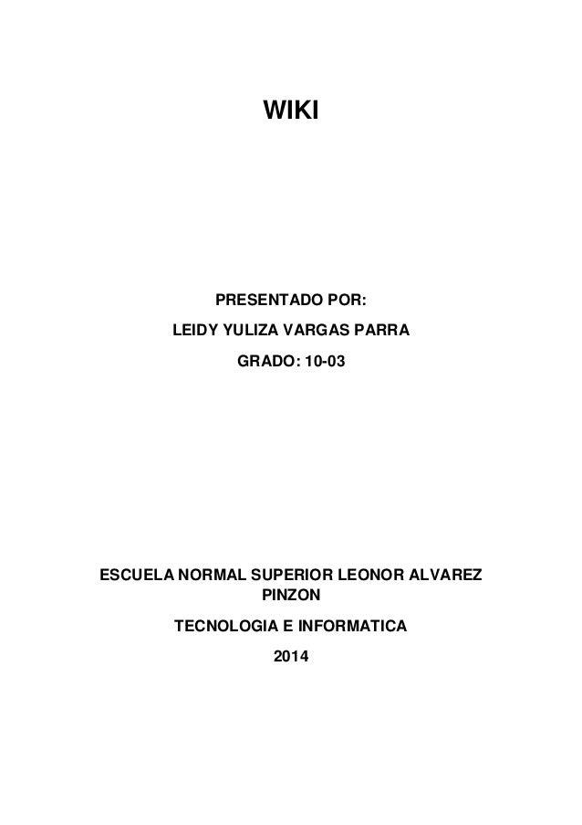 WIKI PRESENTADO POR: LEIDY YULIZA VARGAS PARRA GRADO: 10-03 ESCUELA NORMAL SUPERIOR LEONOR ALVAREZ PINZON TECNOLOGIA E INF...