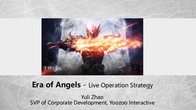 Era of Angels - Live Operation Strategy Yuli Zhao SVP of Corporate Development, Yoozoo Interactive
