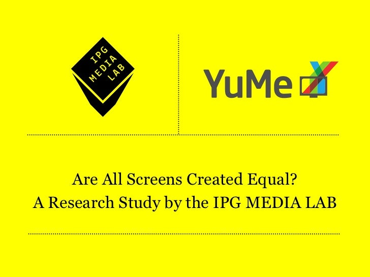 Are All Screens Created Equal?A Research Study by the IPG MEDIA LAB