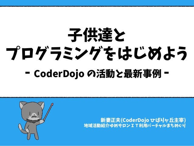 子供達と プログラミングをはじめよう - CoderDojo の活動と最新事例 - 新妻正夫(CoderDojo ひばりヶ丘主宰) 地域活動紹介ゆめサロンIT利用バーチャルまちめぐり