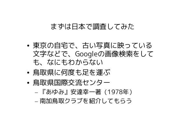 まずは日本で調査してみた• 東京の自宅で、古い写真に映っている  文字などで、Googleの画像検索をして  も、なにもわからない• 鳥取県に何度も足を運ぶ• 鳥取県国際交流センター – 『あゆみ』安達幸一著(1978年) – 南加鳥取クラブを...