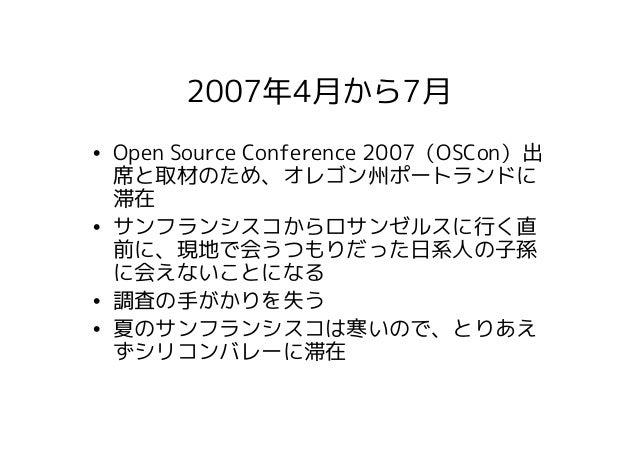 2007年4月から7月• Open Source Conference 2007(OSCon)出  席と取材のため、オレゴン州ポートランドに  滞在• サンフランシスコからロサンゼルスに行く直  前に、現地で会うつもりだった日系人の子孫  に会...