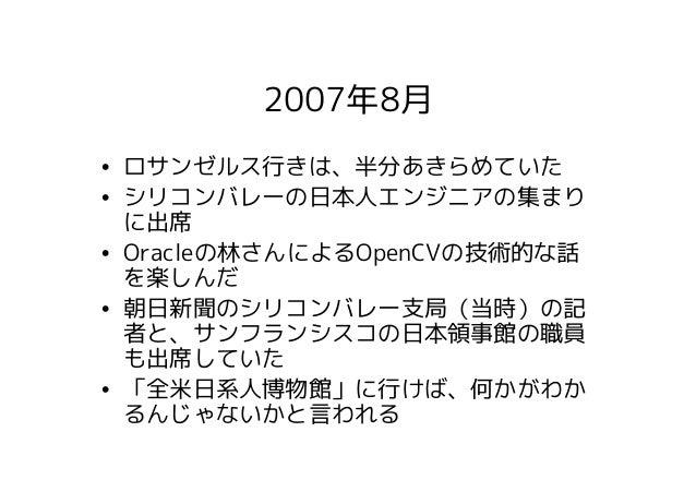 2007年8月• ロサンゼルス行きは、半分あきらめていた• シリコンバレーの日本人エンジニアの集まり  に出席• Oracleの林さんによるOpenCVの技術的な話  を楽しんだ• 朝日新聞のシリコンバレー支局(当時)の記  者と、サンフランシ...