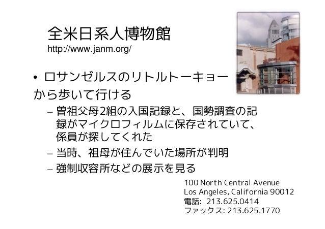 全米日系人博物館 http://www.janm.org/• ロサンゼルスのリトルトーキョーから歩いて行ける – 曽祖父母2組の入国記録と、国勢調査の記   録がマイクロフィルムに保存されていて、   係員が探してくれた – 当時、祖母が住んで...