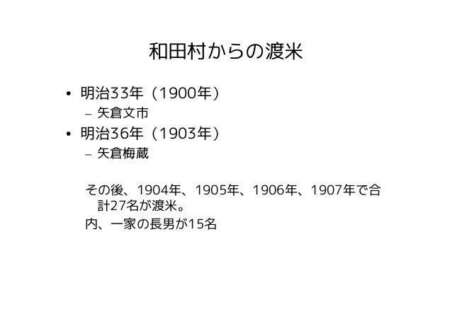 和田村からの渡米• 明治33年(1900年) – 矢倉文市• 明治36年(1903年) – 矢倉梅蔵 その後、1904年、1905年、1906年、1907年で合  計27名が渡米。 内、一家の長男が15名