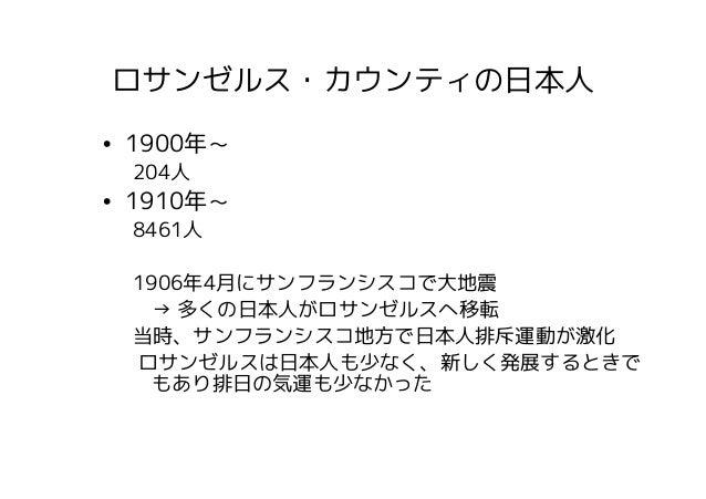 ロサンゼルス・カウンティの日本人• 1900年~ 204人• 1910年~ 8461人 1906年4月にサンフランシスコで大地震   → 多くの日本人がロサンゼルスへ移転 当時、サンフランシスコ地方で日本人排斥運動が激化 ロサンゼルスは日本人も...