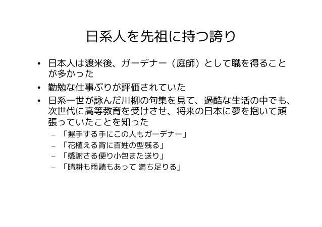 日系人を先祖に持つ誇り• 日本人は渡米後、ガーデナー(庭師)として職を得ること  が多かった• 勤勉な仕事ぶりが評価されていた• 日系一世が詠んだ川柳の句集を見て、過酷な生活の中でも、  次世代に高等教育を受けさせ、将来の日本に夢を抱いて頑  ...