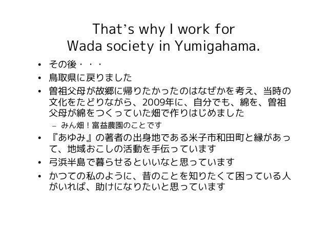 That's why I work for   Wada society in Yumigahama.• その後・・・• 鳥取県に戻りました• 曽祖父母が故郷に帰りたかったのはなぜかを考え、当時の  文化をたどりながら、2009年に、自分でも、...