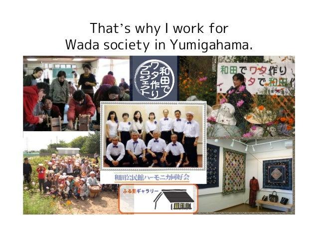 That's why I work forWada society in Yumigahama.