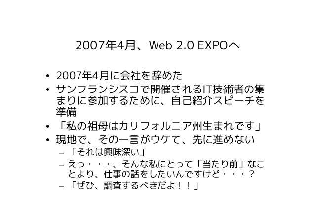 2007年4月、Web 2.0 EXPOへ• 2007年4月に会社を辞めた• サンフランシスコで開催されるIT技術者の集  まりに参加するために、自己紹介スピーチを  準備• 「私の祖母はカリフォルニア州生まれです」• 現地で、その一言がウケて...