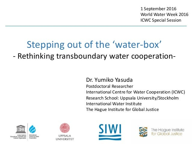 Stepping out of the 'water-box' - Rethinking transboundary water cooperation- Dr. Yumiko Yasuda Postdoctoral Researcher In...