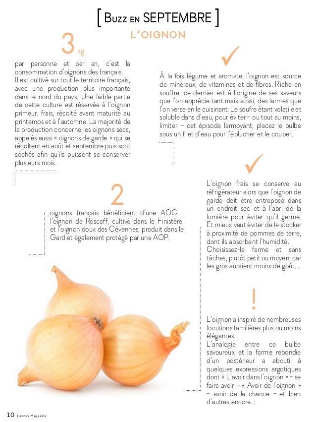 10 Yummy Magazine 3kg par personne et par an, c'est la consommation d'oignons des français. Il est cultivé sur tout le ter...
