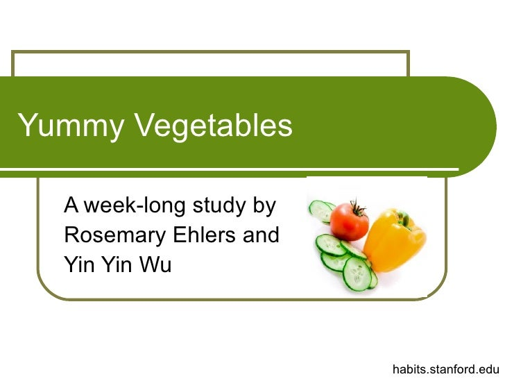 Yummy Vegetables A week-long study by Rosemary Ehlers and Yin Yin Wu habits.stanford.edu
