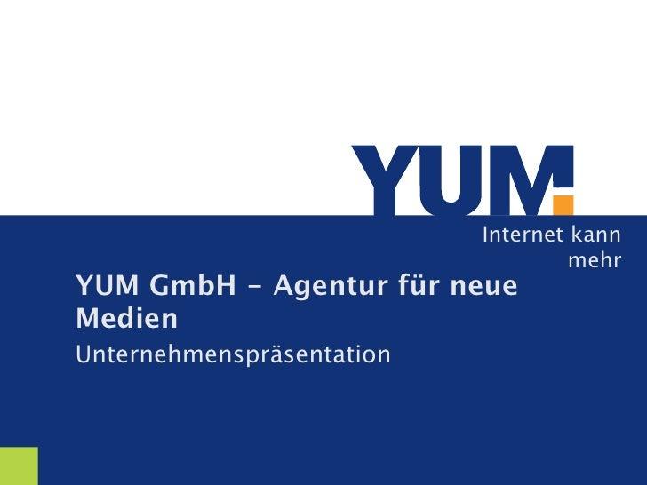 Internet kann                                     mehr YUM GmbH - Agentur für neue Medien Unternehmenspräsentation