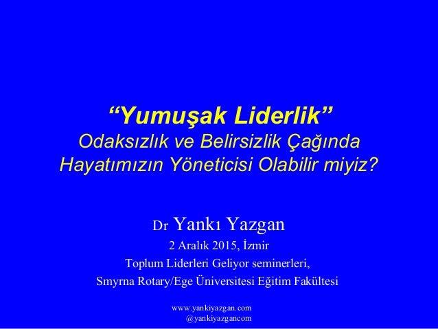 """""""Yumuşak Liderlik"""" Odaksızlık ve Belirsizlik Çağında Hayatımızın Yöneticisi Olabilir miyiz? Dr Yankı Yazgan 2 Aralık 2015,..."""