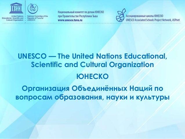 UNESCO — The United Nations Educational, Scientific and Cultural Organization ЮНЕСКО Организация Объединённых Наций по воп...