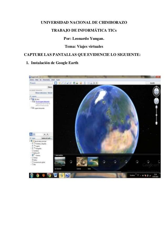 UNIVERSIDAD NACIONAL DE CHIMBORAZO TRABAJO DE INFORMÁTICA TICs Por: Leonardo Yungan. Tema: Viajes virtuales CAPTURE LAS PA...