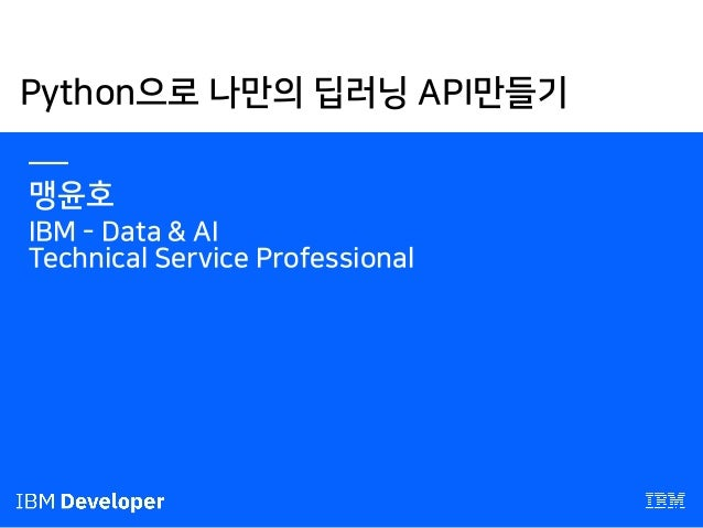 Python으로 나만의 딥러닝 API만들기 — 맹윤호 IBM - Data & AI Technical Service Professional