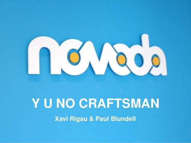 Y U NO CRAFTSMAN Xavi Rigau & Paul Blundell