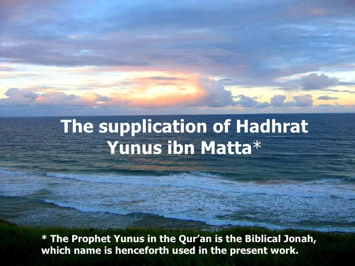 The supplication of Hadhrat Yunus ibn Matta * *  The Prophet Yunus in the Qur'an is the Biblical Jonah, which name is henc...