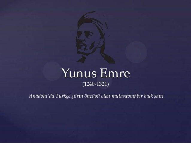 Yunus Emre (1240-1321) Anadolu'da Türkçe şiirin öncüsü olan mutasavvıf bir halk şairi