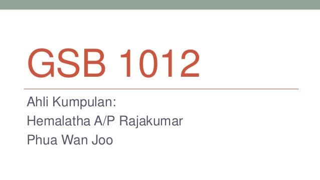 GSB 1012 Ahli Kumpulan: Hemalatha A/P Rajakumar Phua Wan Joo