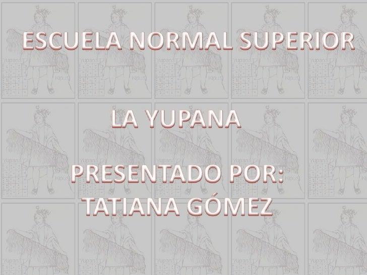 ESCUELA NORMAL SUPERIOR<br />LA YUPANA <br />PRESENTADO POR:<br />TATIANA GÓMEZ<br />