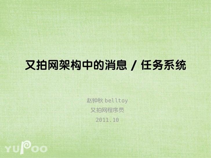 又拍网架构中的消息 / 任务系统      赵钟秋 belltoy       又拍网程序员        2011.10