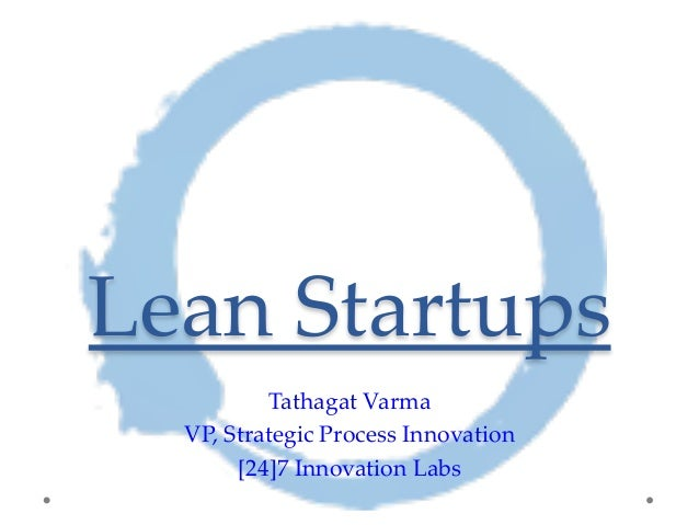 Lean Startups  Tathagat Varma  VP, Strategic Process Innovation  [24]7 Innovation Labs