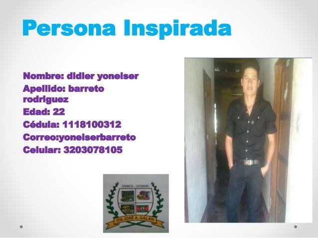 Persona Inspirada Nombre: didier yoneiser Apellido: barreto rodriguez Edad: 22 Cédula: 1118100312 Correo:yoneiserbarreto C...