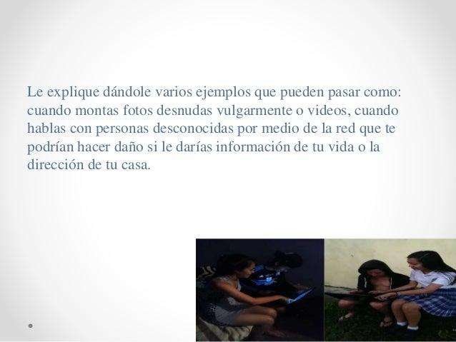 Le explique dándole varios ejemplos que pueden pasar como: cuando montas fotos desnudas vulgarmente o videos, cuando habla...