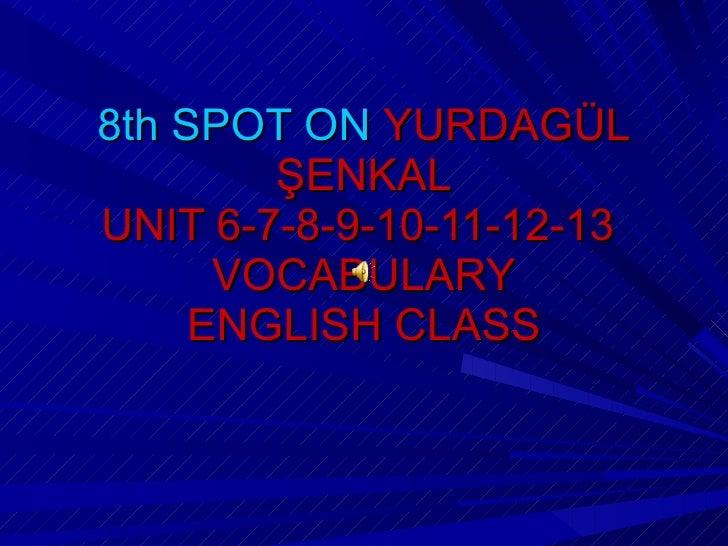 8th SPOT ON  YURDAGÜL ŞENKAL UNIT 6-7-8-9-10-11-12-13  VOCABULARY ENGLISH CLASS