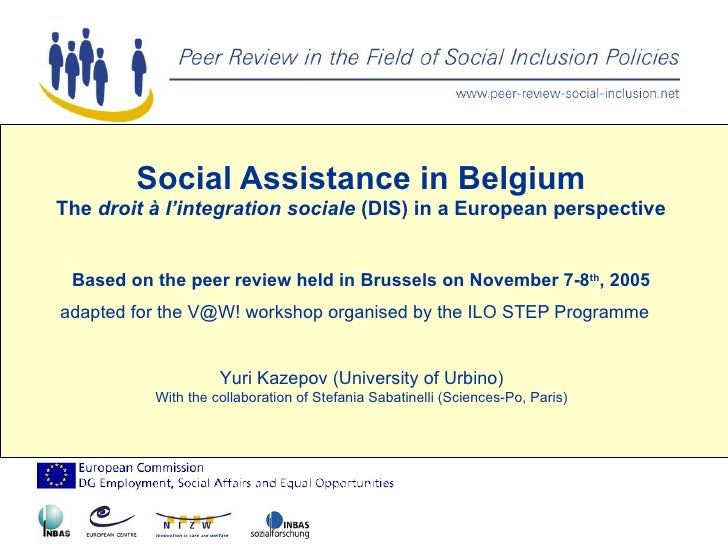 Social Assistance in Belgium The  droit à l'integration sociale  (DIS) in a European perspective Based on the peer review ...