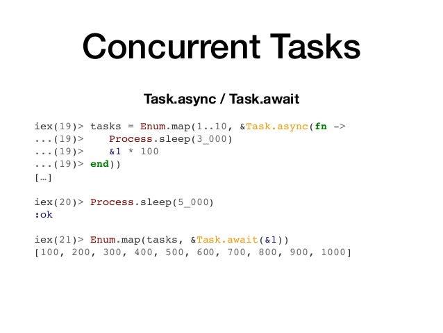 Concurrent Tasks Task.async / Task.await iex(19)> tasks = Enum.map(1..10, &Task.async(fn -> ...(19)> Process.sleep(3_000) ...