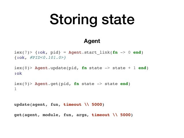 Storingstate Agent iex(7)> {:ok, pid} = Agent.start_link(fn -> 0 end) {:ok, #PID<0.101.0>} iex(8)> Agent.update(pid, fn s...