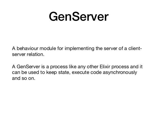 GenServer A behaviour module for implementing the server of a client- server relation.  A GenServer is a process like any ...
