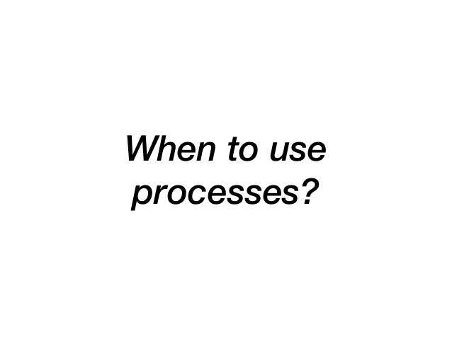 When to use processes?