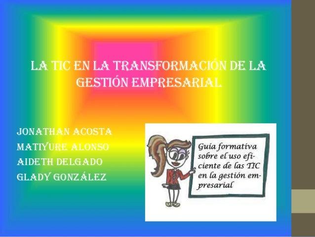 La tic en la transformación de la gestión empresarial Jonathan Acosta Matiyure Alonso Aideth Delgado Glady González