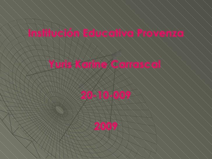 <ul><li>Institución Educativa Provenza </li></ul><ul><li>Yuris Karine Carrascal  </li></ul><ul><li>20-10-009 </li></ul><ul...