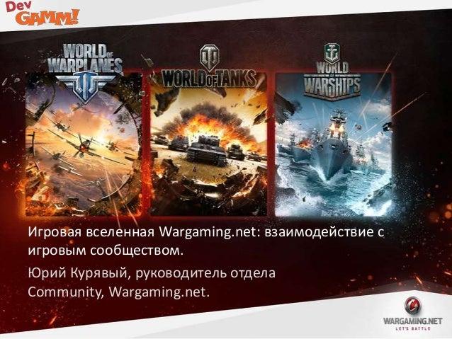 Игровая вселенная Wargaming.net: взаимодействие с игровым сообществом. Юрий Курявый, руководитель отдела Community, Wargam...