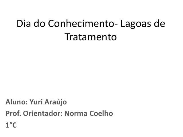 Dia do Conhecimento- Lagoas de Tratamento Aluno: Yuri Araújo Prof. Orientador: Norma Coelho 1°C