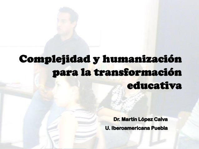 Complejidad y humanización para la transformación educativa Dr. Martín López Calva U. Iberoamericana Puebla