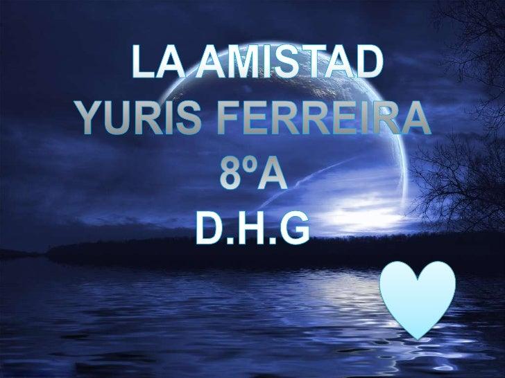 LA AMISTAD<br />YURIS FERREIRA<br />8ºA <br />D.H.G<br />